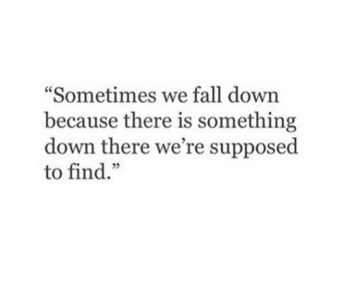 """fall down: """"Sometimes we fall down  because there is something  down there we're supposed  to find."""""""
