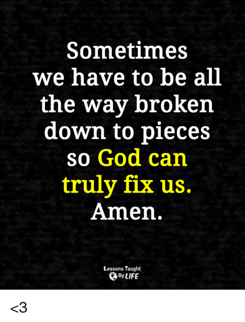 Memes, 🤖, and Amen: Sometimes  we have to be all  the way broken  down to pieces  so God can  truly fix us.  Amen.  Lessons Taught  By LIFE <3