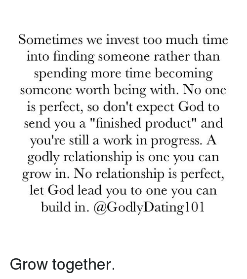 "Memes, Too Much, and Progressive: Sometimes we invest too much time  into finding someone rather than  spending more time becoming  someone worth being with. No one  is perfect, so don't expect God to  send you a ""finished product"" and  you're still a work in progress. A  godly relationship is one you can  grow in. No relationship is perfect,  let God lead you to one you can  build in. (a GodlyDating l01 Grow together."