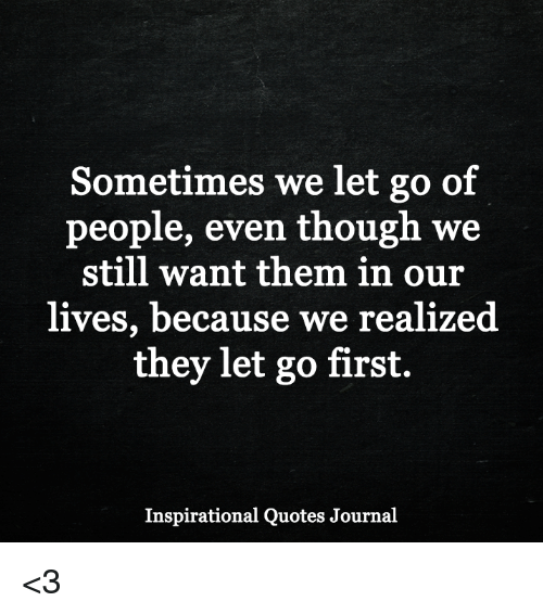 Memes, Quotes, and 🤖: Sometimes we let go of  people, even though we  still want them in our  lives, because we realized  they let go first.  Inspirational Quotes Journal <3