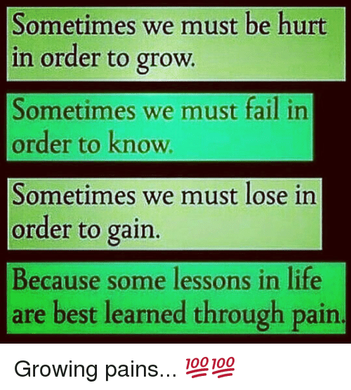 Lessoned: Sometimes we must be hurt  in order to grow.  Sometimes we must fail in  order to know  Sometimes we must lose in  order to gain.  Because some lessons in life  are best learned through pain. Growing pains... 💯💯
