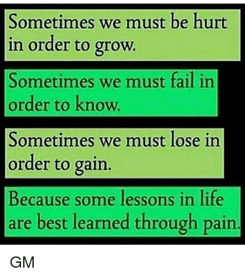 Memes, 🤖, and Grow: Sometimes we must be hurt  in order to grow.  Sometimes we must fail in  order to know  Sometimes we must lose in  order to gain.  Because some lessons in life  are best learned through pain GM