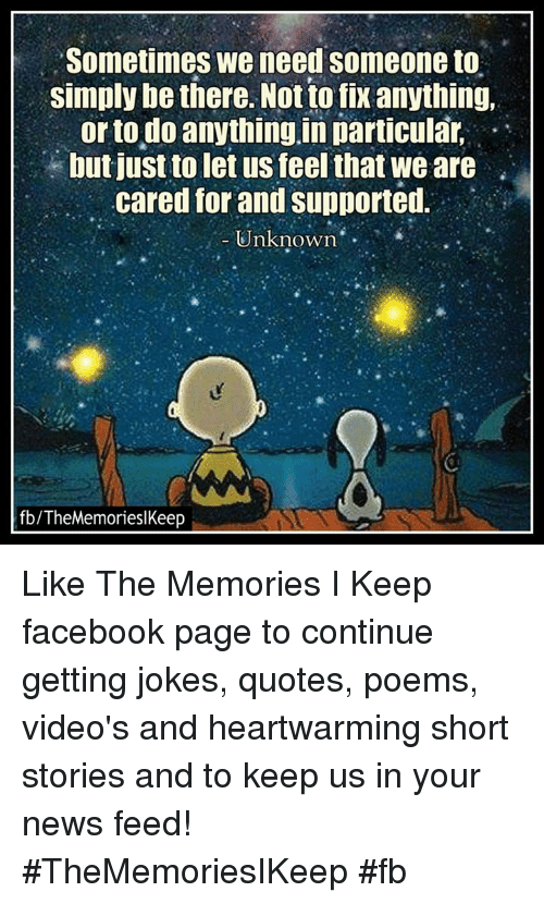 Joke Quotes: Sometimes We need someone to  simply be there. Not to fix anything,  or to do anything in particular,  but just to let us feel that we are  cared for and supported.  Unknown  fb/TheMemorieslKeep Like The Memories I Keep facebook page to continue getting jokes, quotes, poems, video's and heartwarming short stories and to keep us in your news feed! #TheMemoriesIKeep #fb