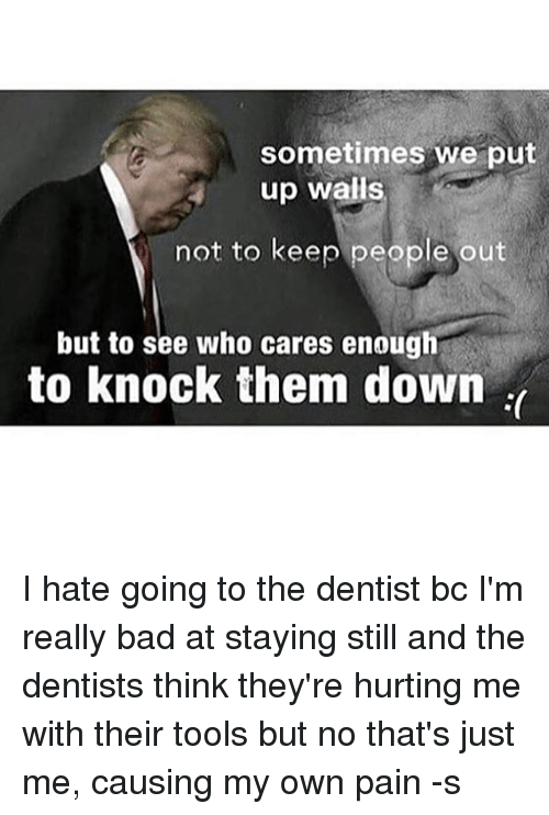 Bad, Memes, and Pain: sometimes we put  up walls  not to keep people out  but to see who cares enough  to knock them down I hate going to the dentist bc I'm really bad at staying still and the dentists think they're hurting me with their tools but no that's just me, causing my own pain -s