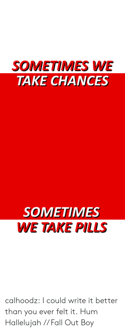 Fall Out Boy: SOMETIMES WE  TAKE CHANCES   SOMETIMES  WE TAKE PILLS calhoodz: I could write it better than you ever felt it. Hum Hallelujah // Fall Out Boy