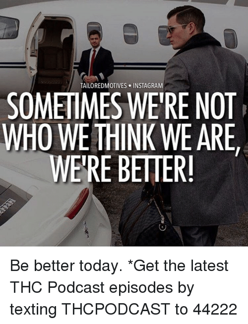Memes, 🤖, and Podcast: SOMETIMES WERE NOT  WHO WE THINK WE ARE,  WERE BETTER! Be better today. *Get the latest THC Podcast episodes by texting THCPODCAST to 44222