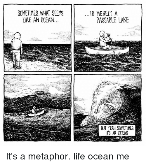 metaphorically: SOMETIMES,WHAT SEEMS  LIKE AN OCEAN  IS MERELY A  PASSABLE LAKE  BUT YEAH, SOMETIMES  ITS AN OCEAN It's a metaphor. life ocean me