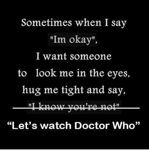 Sometimes When I Say I M Okay I Want Someone To Look Me: 25+ Best Memes About Watch Doctor Who