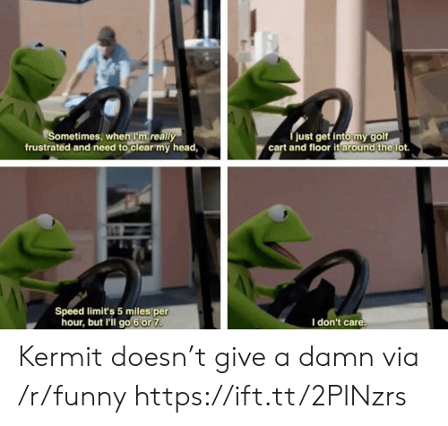 Give A Damn: Sometimes, when I'm really  frustrated and need to clear my head,  just get intomygolf  cart and floor it lot.  around the  Speed limit's 5 miles per  hour, but l'il go 6or 7  I don't care Kermit doesn't give a damn via /r/funny https://ift.tt/2PINzrs