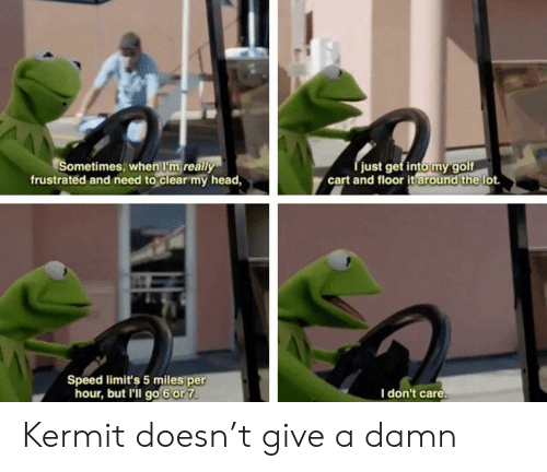 Give A Damn: Sometimes, when I'm really  frustrated and need to clear my head,  just get intomygolf  cart and floor it lot.  around the  Speed limit's 5 miles per  hour, but l'il go 6or 7  I don't care Kermit doesn't give a damn