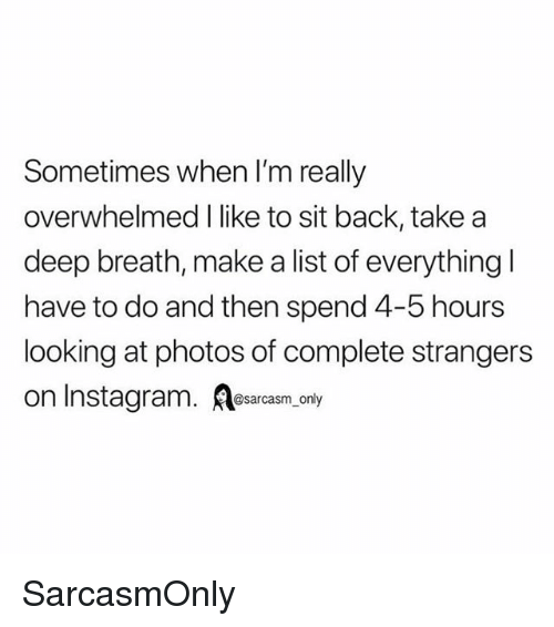 Funny, Instagram, and Memes: Sometimes when I'm really  overwhelmed I like to sit back, take a  deep breath, make a list of everything l  have to do and then spend 4-5 hours  looking at photos of complete strangers  on Instagram. A  @sarcasm_only SarcasmOnly