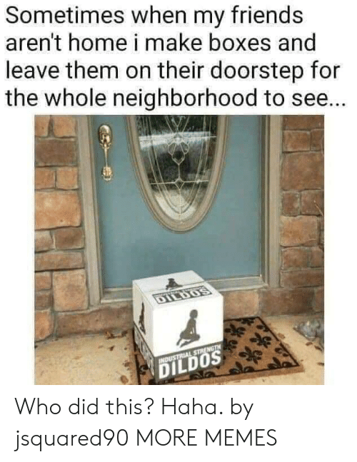 Who Did This: Sometimes when my friends  aren't home i make boxes and  leave them on their doorstep for  the whole neighborhood to se...  DILDOS  INDUSTRIAL STRENGTH  DILDOS Who did this? Haha. by jsquared90 MORE MEMES