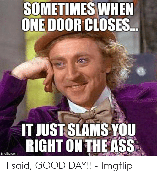 I Said Good Day Meme: SOMETIMES WHEN  ONE DOOR CLOSES.  IT JUST SLAMS YOU  RIGHT ON THE ASS  imgflip.com I said, GOOD DAY!! - Imgflip