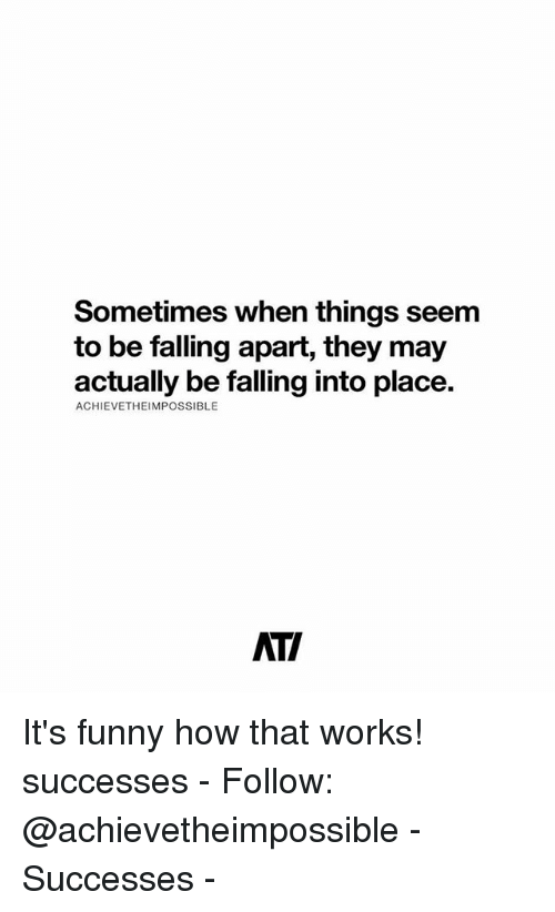 Funny, Memes, and 🤖: Sometimes when things seem  to be falling apart, they may  actually be falling into place.  ACHIEVETHEIMPOSSIBLE  ATI It's funny how that works! successes - Follow: @achievetheimpossible - Successes -