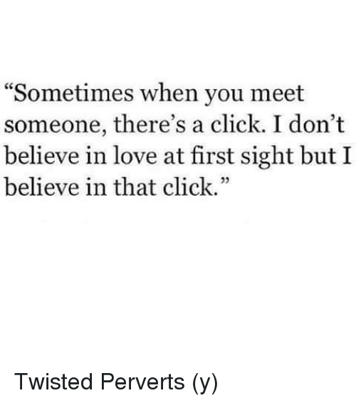 """Click, Memes, and At First Sight: Sometimes when you meet  someone, there's a  click. I don't  believe in love at first sight but I  believe in that click."""" Twisted Perverts (y)"""