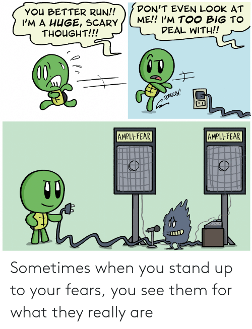 stand: Sometimes when you stand up to your fears, you see them for what they really are