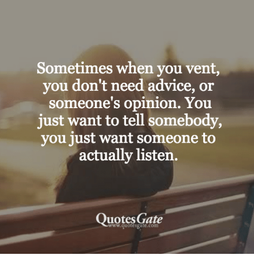 Sometimes When You Vent You Dont Need Advice Or Someones Opinion