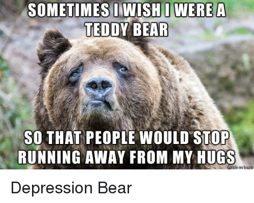 Run, Bear, and Bears: SOMETIMES WISHI WERE A  TEDDY BEAR  so THAT PEOPLE WOULD STOP  RUNNING AWAY FROM MY HUGS Depression Bear