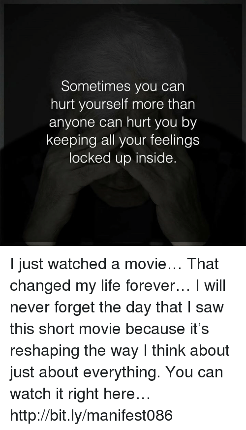 Life, Memes, and Saw: Sometimes you can  hurt yourself more than  anyone can hurt you by  keeping all your feelings  locked up inside. I just watched a movie… That changed my life forever… I will never forget the day that I saw this short movie because it's reshaping the way I think about just about everything. You can watch it right here… http://bit.ly/manifest086