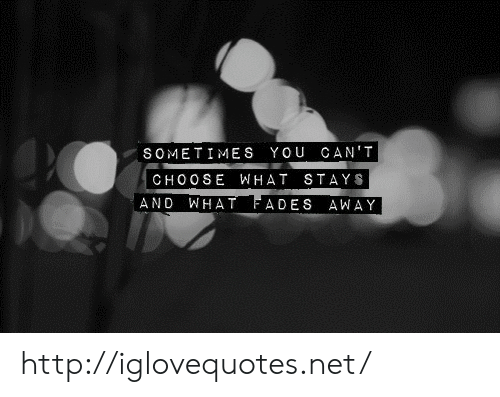 fades: SOMETIMES YOU CAN'T  CHOO SE WHAT STAYS  AND WHAT FADES AWAY http://iglovequotes.net/