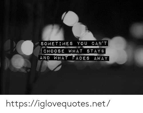 fades: SOMETIMES YOU CAN'T  CHOOSE WHAT STAYS  WHAT FADES AWAY  AND https://iglovequotes.net/