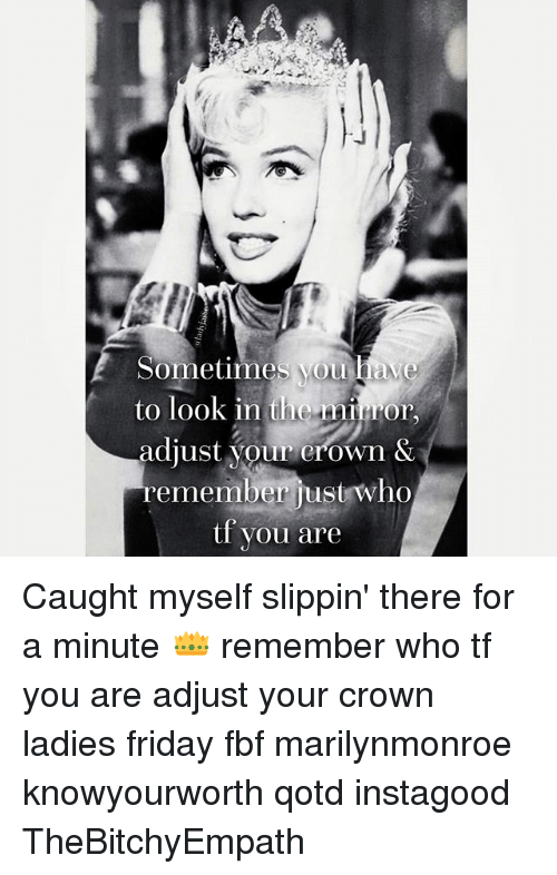 marilynmonroe: Sometimes you dave  to look in the minor  adjust your crown &  remember just who  tf you are Caught myself slippin' there for a minute 👑 remember who tf you are adjust your crown ladies friday fbf marilynmonroe knowyourworth qotd instagood TheBitchyEmpath
