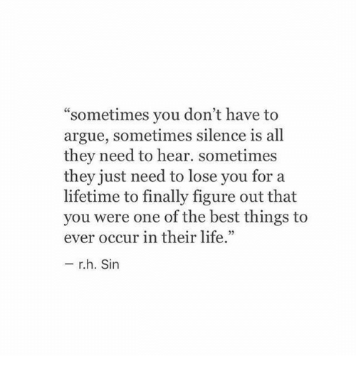 "Life: ""sometimes you don't have to  argue, sometimes silence is all  they need to hear. sometimes  they just need to lose you for a  lifetime to finally figure out that  you were one of the best things to  ever occur in their life.""  r.h. Sin"