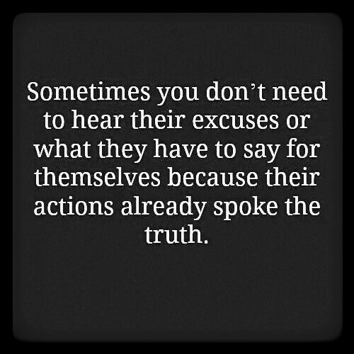 Say For: Sometimes you don't need  to hear their excuses or  what they have to say for  themselves because their  actions already spoke the  truth.