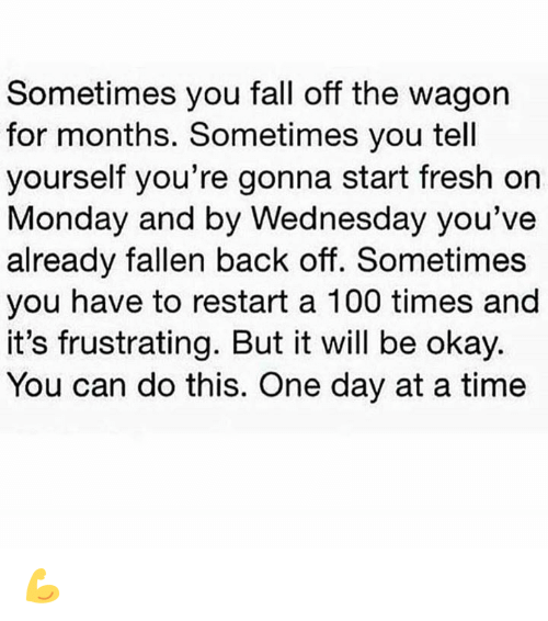 Anaconda, Fall, and Fresh: Sometimes you fall off the wagon  for months. Sometimes you tell  yourself you're gonna start fresh on  Monday and  by Wednesday you've  already fallen back off. Sometimes  you have to restart a 100 times and  it's frustrating. But it will be okay.  You can do this. One day at a time 💪