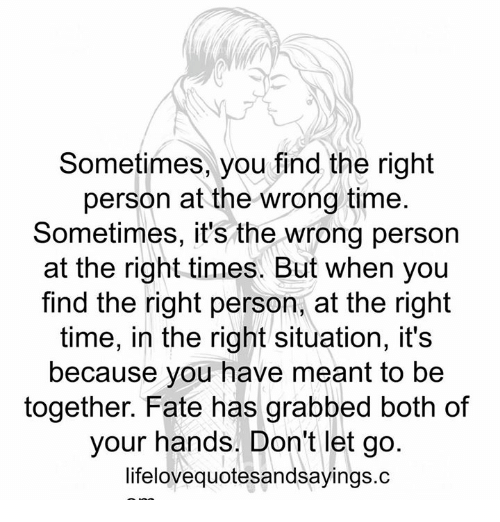 dating the right person at the wrong time What happens when you meet the right person at the wrong time what would you do when you meet someone that might be the one or a great catch but you are at a bad place in your life should you date.
