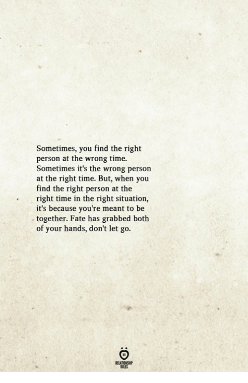 Wrong Time: Sometimes, you find the right  person at the wrong time.  Sometimes it's the wrong person  at the right time. But, when you  find the right person at the  right time in the right situation,  it's because you're meant to be  together. Fate has grabbed both  of your hands, don't let go  . T