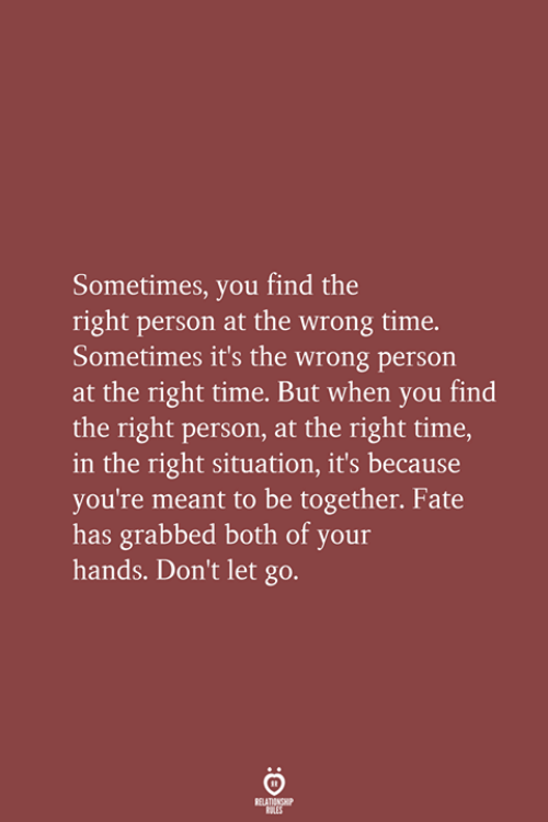 Wrong Time: Sometimes, you find the  right person at the wrong time.  Sometimes it's the wrong person  at the right time. But when you find  the right person, at the right time,  in the right situation, it's because  you're meant to be together. Fate  has grabbed both of your  hands. Don't let go.  RELATIONSHIP  LES