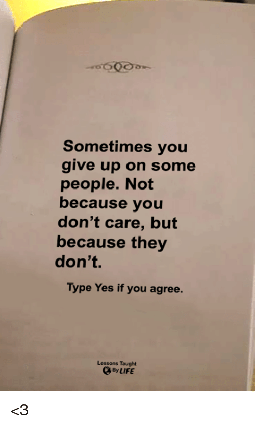 Memes, 🤖, and Yes: Sometimes you  give up on some  people. Not  because you  don't care, but  because they  don't  Type Yes if you agree.  Lessons Taught <3