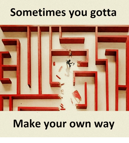Make Your Own, Own, and Make: Sometimes you gotta  Make your own way