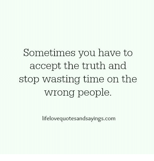 Time, Truth, and Com: Sometimes you have to  accept the truth and  stop wasting time on the  wrong people.  lifelovequotesandsayings.com