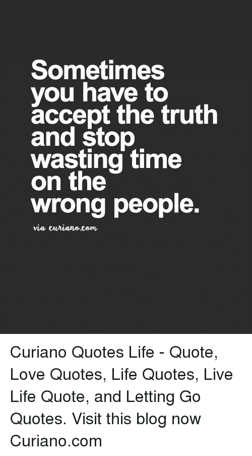 Wasting Time: Sometimes  you have to  accept the truth  and stop  wasting time  on the  wrong people.  via turiane.com Curiano Quotes Life - Quote, Love Quotes, Life Quotes, Live Life Quote, and Letting Go Quotes. Visit this blog now Curiano.com