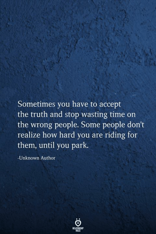 Wasting Time: Sometimes you have to accept  the truth and stop wasting time on  the wrong people. Some people don't  realize how hard you are riding for  them, until you park.  -Unknown Author  BELATIONSHIP
