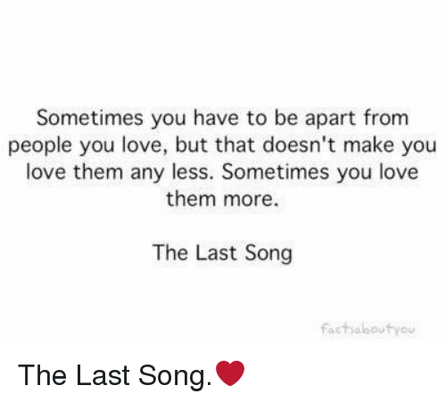memes: Sometimes you have to be apart from  people you love, but that doesn't make you  love them any less. Sometimes you love  them more.  The Last Song  Fachabout you The Last Song.❤️