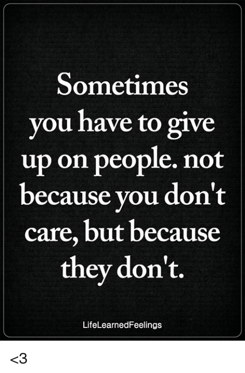 Memes, 🤖, and You: Sometimes  you have to give  up on people. not  because you don't  care, but because  thev don't.  LifeLearnedFeelings <3