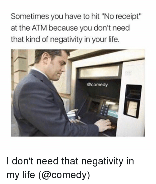 "Life, Memes, and Receipt: Sometimes you have to hit ""No receipt""  at the ATM because you don't need  that kind of negativity in your life.  @comedy I don't need that negativity in my life (@comedy)"