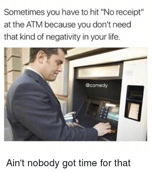 "Life, Ain't Nobody Got Time for That, and Receipt: Sometimes you have to hit ""No receipt  at the ATM because you don't need  that kind of negativity in your life.  @comedy Ain't nobody got time for that"