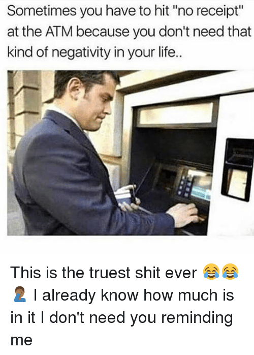 "♂: Sometimes you have to hit ""no receipt""  at the ATM because you don't need that  kind of negativity in your life. This is the truest shit ever 😂😂🤦🏾‍♂️ I already know how much is in it I don't need you reminding me"