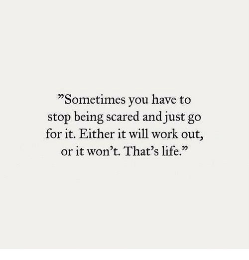 "thats life: ""Sometimes you have to  stop being scared and just go  for it. Either it will work out,  or it won't. That's life.""  25"