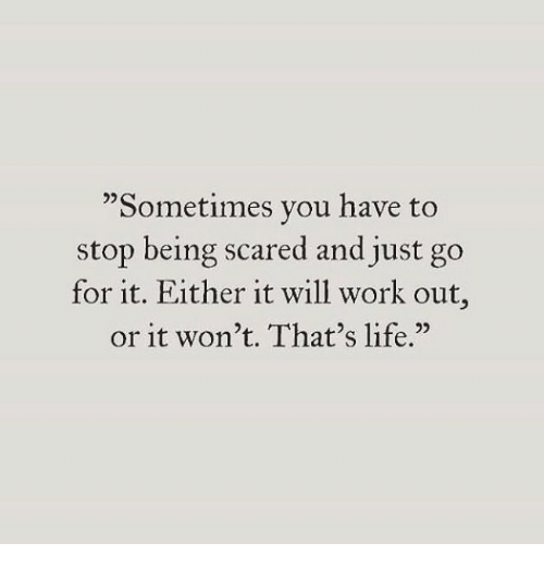 "thats life: ""Sometimes you have to  stop being scared and just go  for it. Either it will work out  or it won't. That's life."""