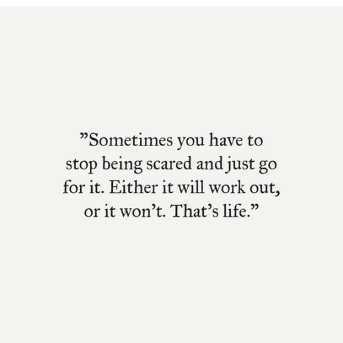 "thats life: ""Sometimes you have to  stop being scared and just go  for it. Either it will work out,  or it won't. That's life."""