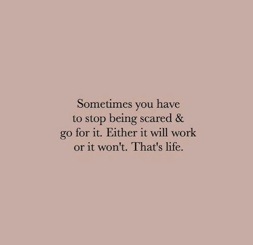 thats life: Sometimes you have  to stop being scared &  go for it. Either it will work  or it won't. That's life.