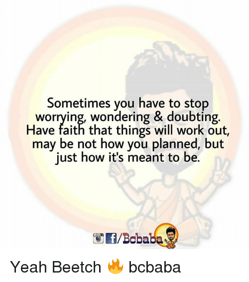 Memes, Yeah, and Work: Sometimes you have to stop  worrying, wondering & doubting.  Have faith that things will work out,  may be not how you planned, but  just how it's meant to be.  /Boba Yeah Beetch 🔥 bcbaba