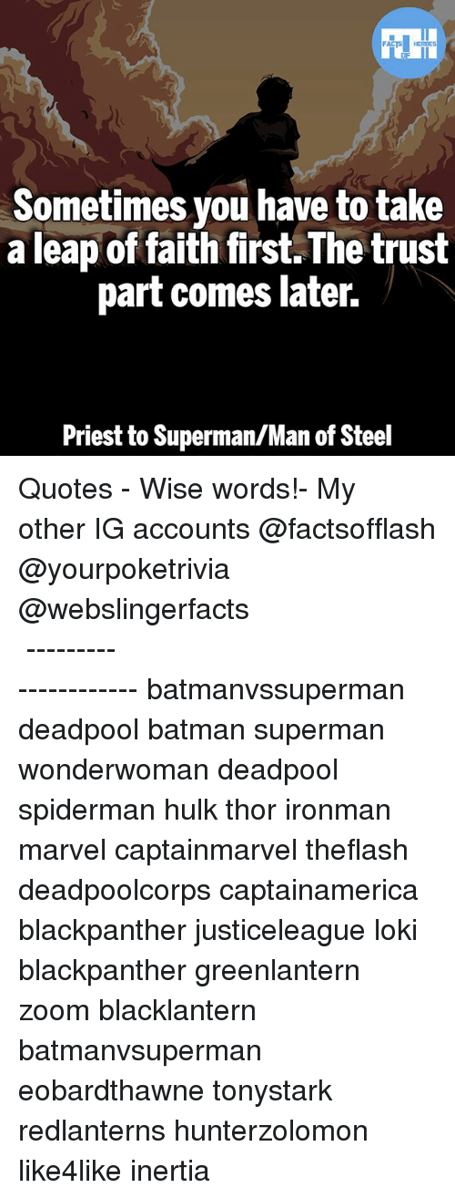 leap of faith: Sometimes you have to take  a leap of faith first.The trust  part comes later.  Priest to Superman/Man of Steel ▲Quotes▲ - Wise words!- My other IG accounts @factsofflash @yourpoketrivia @webslingerfacts ⠀⠀⠀⠀⠀⠀⠀⠀⠀⠀⠀⠀⠀⠀⠀⠀⠀⠀⠀⠀⠀⠀⠀⠀⠀⠀⠀⠀⠀⠀⠀⠀⠀⠀⠀⠀ ⠀⠀--------------------- batmanvssuperman deadpool batman superman wonderwoman deadpool spiderman hulk thor ironman marvel captainmarvel theflash deadpoolcorps captainamerica blackpanther justiceleague loki blackpanther greenlantern zoom blacklantern batmanvsuperman eobardthawne tonystark redlanterns hunterzolomon like4like inertia