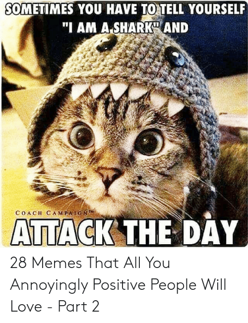 "Be Positive Meme: SOMETIMES YOU HAVE TO TELL YOURSEL  ""I AM A SHARK AND  COACH CAMPAİGN  ATTACK THE DAY 28 Memes That All You Annoyingly Positive People Will Love - Part 2"