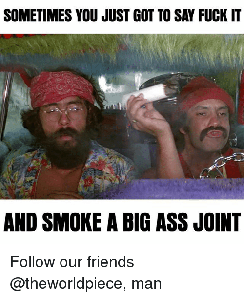 Saying Fuck It: SOMETIMES YOU JUST GOT TO SAY FUCK IT  AND SMOKE A BIG ASS JOINT Follow our friends @theworldpiece, man